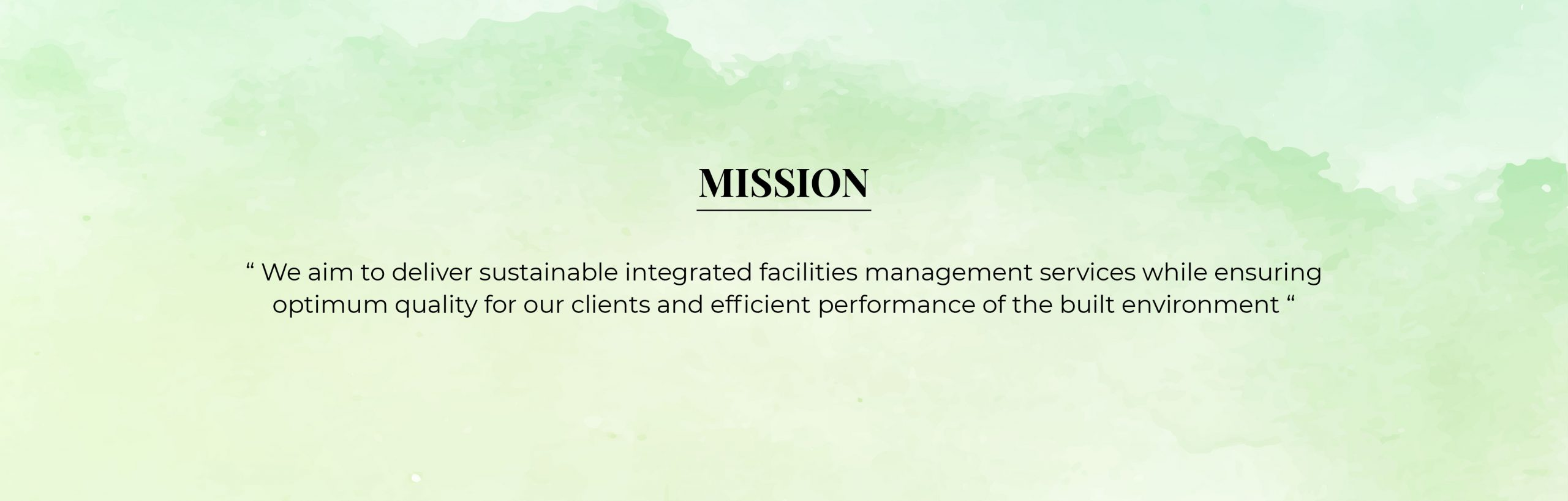 Mission - we aim to deliver sustainable integrated facilities management services while ensuring optimum quality for our clients and efficient performance of the built environment